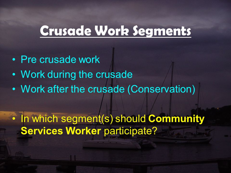 Crusade Work Segments Pre crusade work Work during the crusade Work after the crusade (Conservation) In which segment(s) should Community Services Worker participate