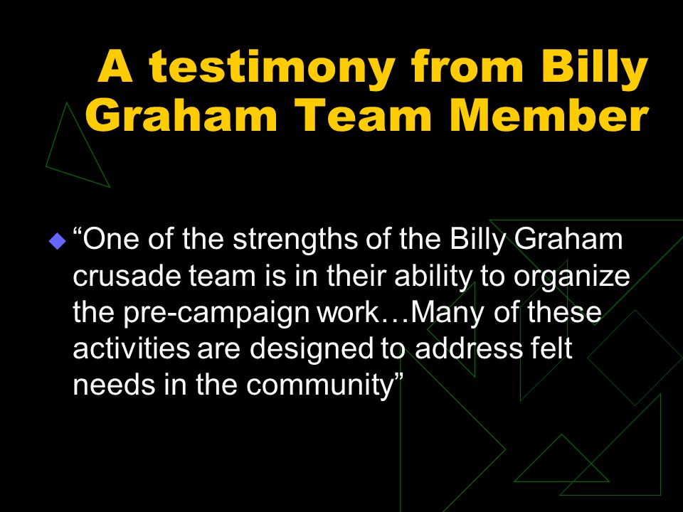 A testimony from Billy Graham Team Member  One of the strengths of the Billy Graham crusade team is in their ability to organize the pre-campaign work…Many of these activities are designed to address felt needs in the community
