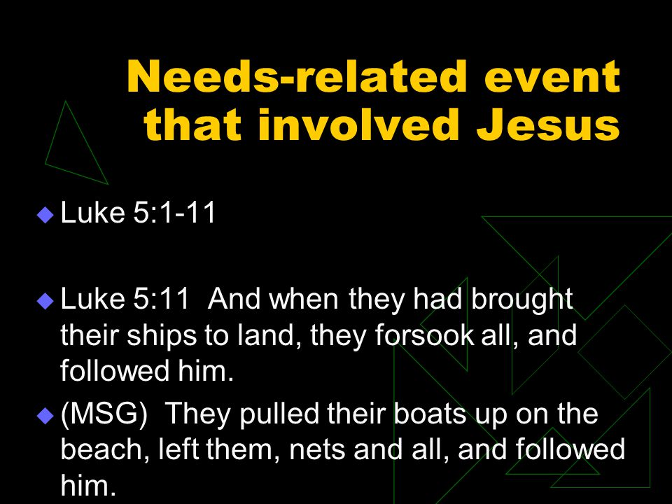 Needs-related event that involved Jesus  Luke 5:1-11  Luke 5:11 And when they had brought their ships to land, they forsook all, and followed him.