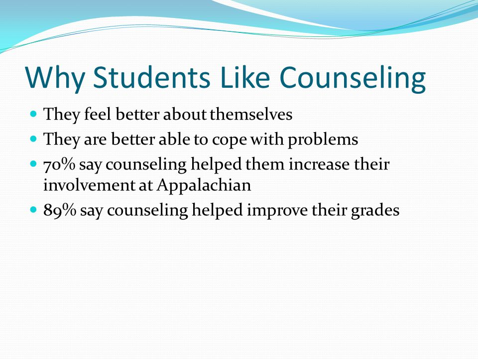 Why Students Like Counseling They feel better about themselves They are better able to cope with problems 70% say counseling helped them increase their involvement at Appalachian 89% say counseling helped improve their grades