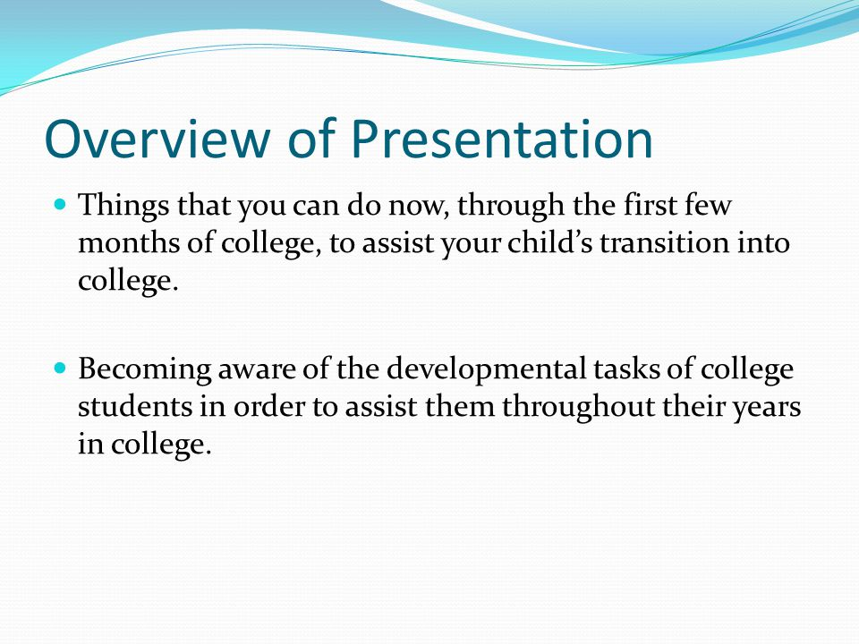 Overview of Presentation Things that you can do now, through the first few months of college, to assist your child's transition into college.