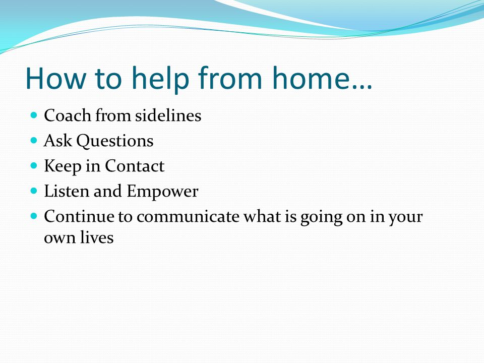 How to help from home… Coach from sidelines Ask Questions Keep in Contact Listen and Empower Continue to communicate what is going on in your own lives