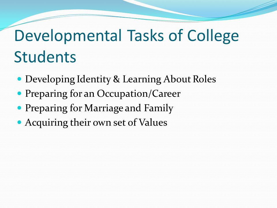Developmental Tasks of College Students Developing Identity & Learning About Roles Preparing for an Occupation/Career Preparing for Marriage and Family Acquiring their own set of Values