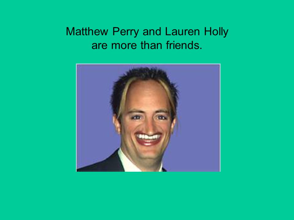 Matthew Perry and Lauren Holly are more than friends.