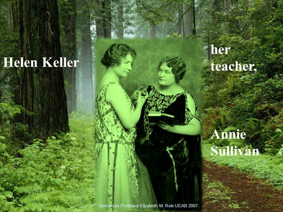 Helen Keller her teacher, Annie Sullivan Sermon by Professor Elizabeth M. Role UEAB 2007