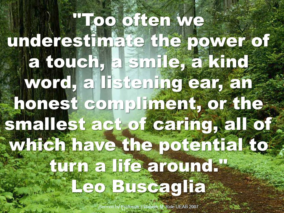 Too often we underestimate the power of a touch, a smile, a kind word, a listening ear, an honest compliment, or the smallest act of caring, all of which have the potential to turn a life around. Leo Buscaglia Sermon by Professor Elizabeth M.