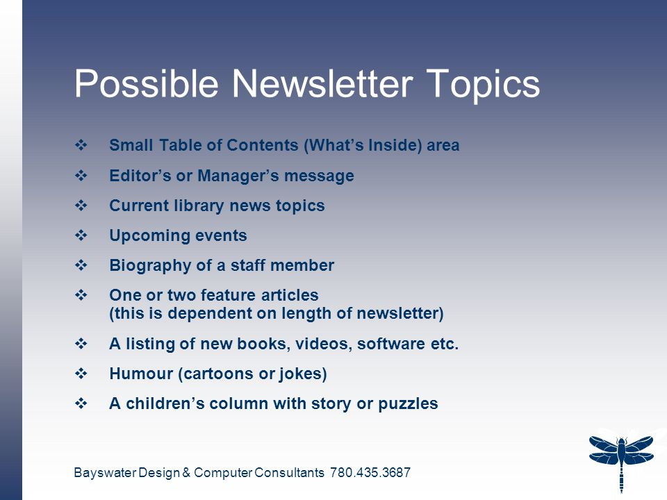 Bayswater Design & Computer Consultants 780.435.3687 18 Possible Newsletter Topics  Small Table of Contents (What's Inside) area  Editor's or Manager's message  Current library news topics  Upcoming events  Biography of a staff member  One or two feature articles (this is dependent on length of newsletter)  A listing of new books, videos, software etc.