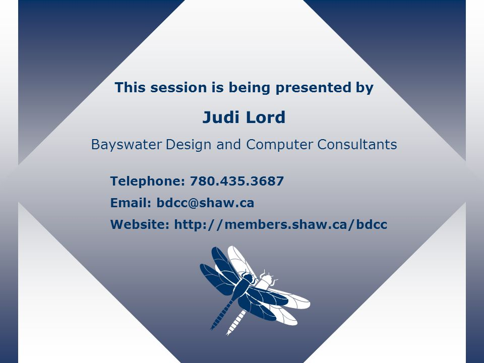 This session is being presented by Judi Lord Bayswater Design and Computer Consultants Telephone: 780.435.3687 Email: bdcc@shaw.ca Website: http://members.shaw.ca/bdcc