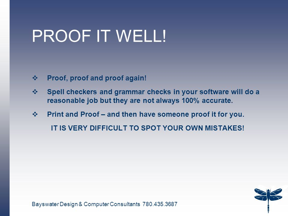 Bayswater Design & Computer Consultants 780.435.3687 28 PROOF IT WELL!  Proof, proof and proof again!  Spell checkers and grammar checks in your sof