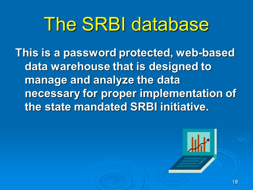 18 The SRBI database This is a password protected, web-based data warehouse that is designed to manage and analyze the data necessary for proper implementation of the state mandated SRBI initiative.