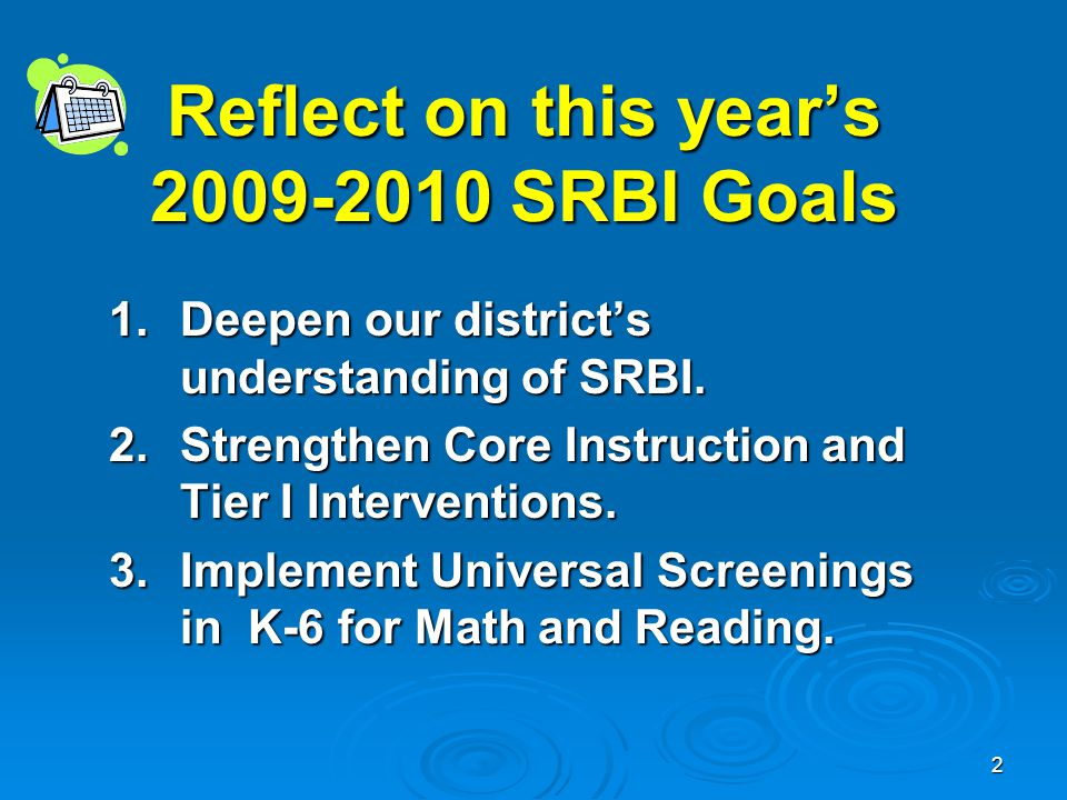 2 Reflect on this year's 2009-2010 SRBI Goals 1.Deepen our district's understanding of SRBI.