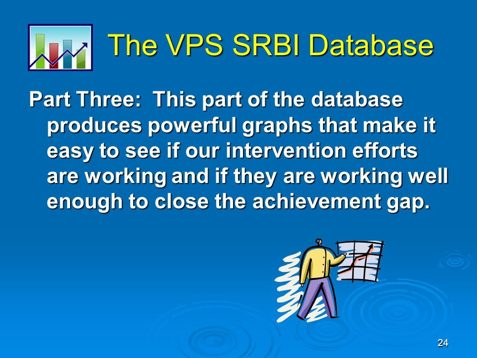 24 The VPS SRBI Database The VPS SRBI Database Part Three: This part of the database produces powerful graphs that make it easy to see if our intervention efforts are working and if they are working well enough to close the achievement gap.