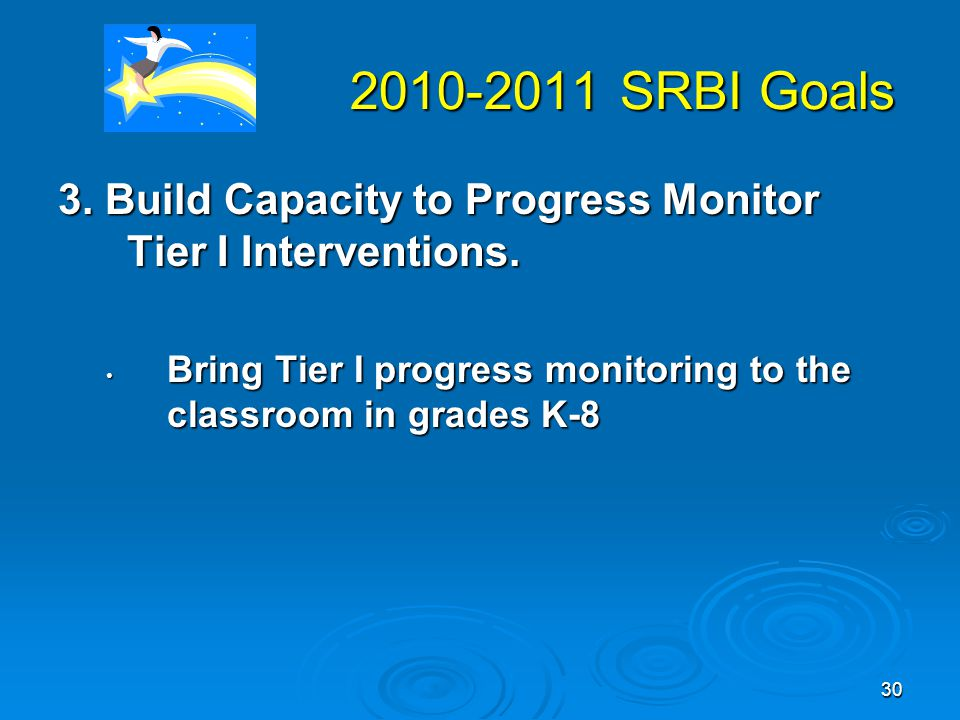 30 2010-2011 SRBI Goals 2010-2011 SRBI Goals 3. Build Capacity to Progress Monitor Tier I Interventions. Bring Tier I progress monitoring to the class