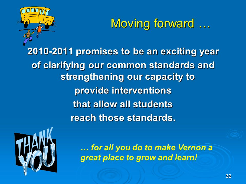 32 Moving forward … Moving forward … 2010-2011 promises to be an exciting year of clarifying our common standards and strengthening our capacity to provide interventions that allow all students reach those standards.