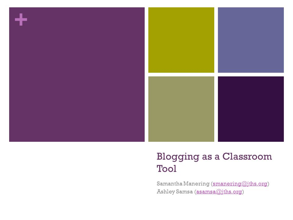 + Blogging as a Classroom Tool Samantha Manering (smanering@jths.org)smanering@jths.org Ashley Samsa (asamsa@jths.org)asamsa@jths.org
