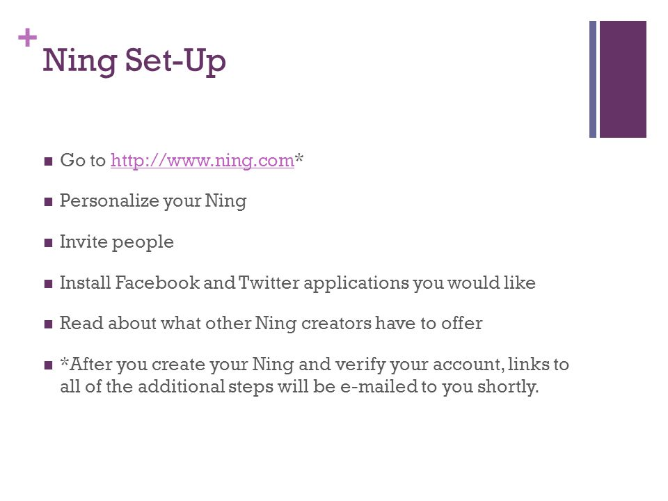 + Ning Set-Up Go to http://www.ning.com*http://www.ning.com Personalize your Ning Invite people Install Facebook and Twitter applications you would li
