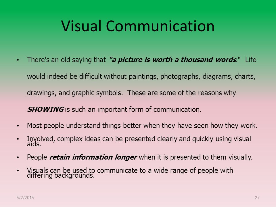Visual Communication There s an old saying that a picture is worth a thousand words. Life would indeed be difficult without paintings, photographs, diagrams, charts, drawings, and graphic symbols.