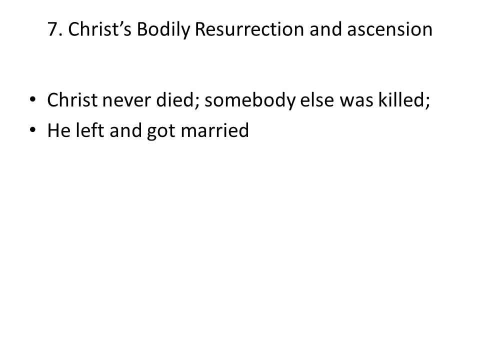 7. Christ's Bodily Resurrection and ascension Christ never died; somebody else was killed; He left and got married