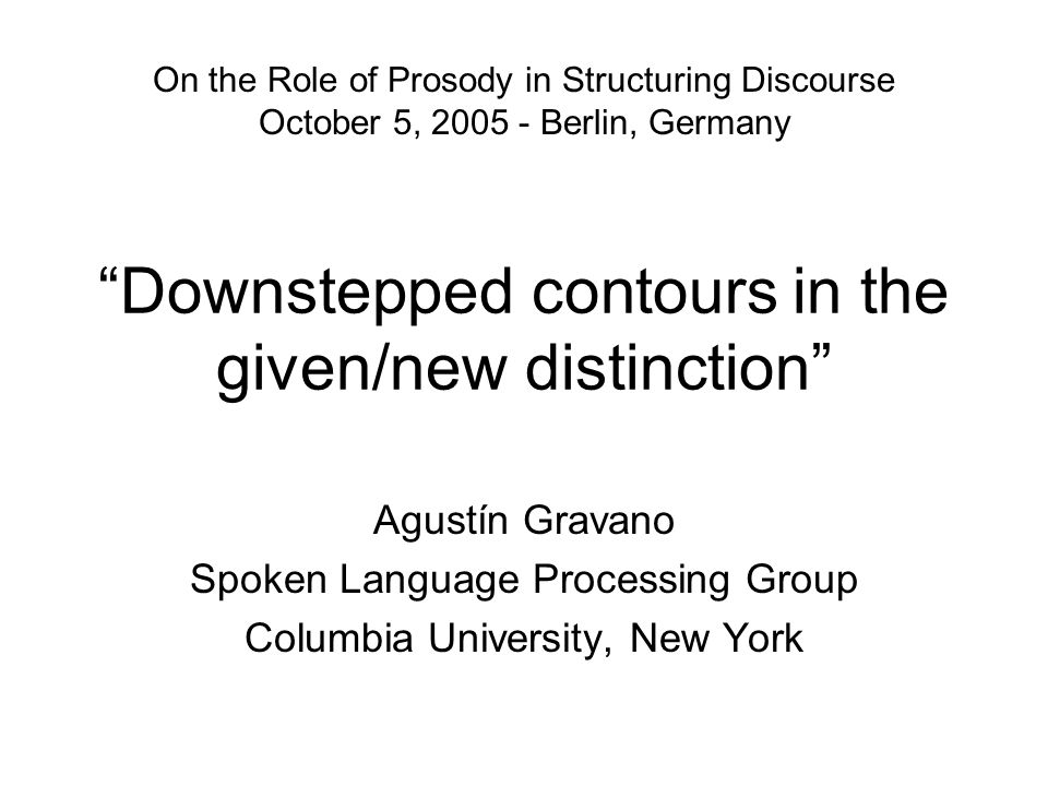 Downstepped contours in the given/new distinction Agustín Gravano Spoken Language Processing Group Columbia University, New York On the Role of Prosody in Structuring Discourse October 5, 2005 - Berlin, Germany