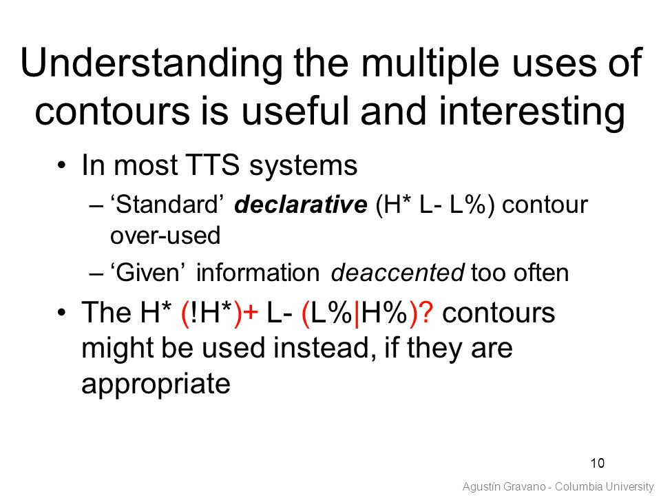 10 Understanding the multiple uses of contours is useful and interesting In most TTS systems –'Standard' declarative (H* L- L%) contour over-used –'Given' information deaccented too often The H* (!H*)+ L- (L%|H%).