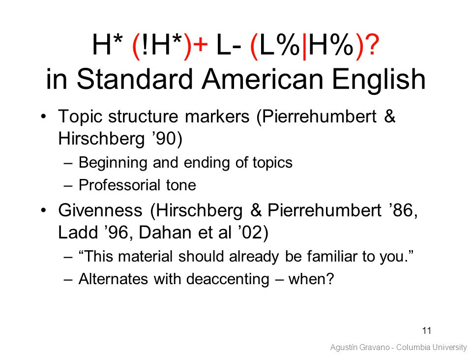 11 H* (!H*)+ L- (L%|H%)? in Standard American English Topic structure markers (Pierrehumbert & Hirschberg '90) –Beginning and ending of topics –Profes