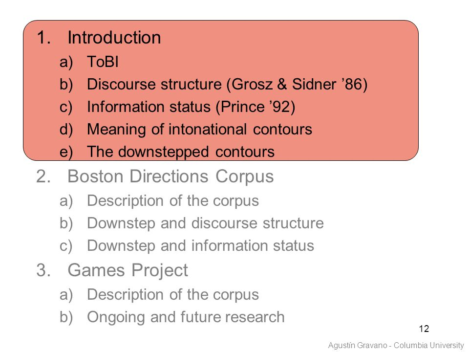 12 1.Introduction a)ToBI b)Discourse structure (Grosz & Sidner '86) c)Information status (Prince '92) d)Meaning of intonational contours e)The downstepped contours 2.Boston Directions Corpus a)Description of the corpus b)Downstep and discourse structure c)Downstep and information status 3.Games Project a)Description of the corpus b)Ongoing and future research Agustín Gravano - Columbia University