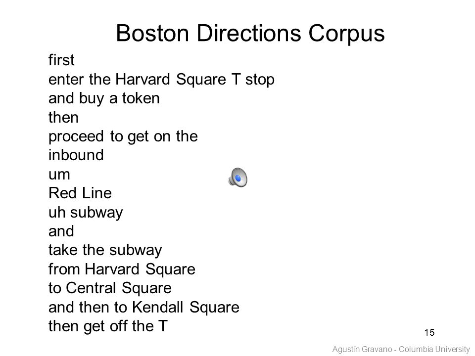15 first enter the Harvard Square T stop and buy a token then proceed to get on the inbound um Red Line uh subway and take the subway from Harvard Square to Central Square and then to Kendall Square then get off the T Agustín Gravano - Columbia University Boston Directions Corpus