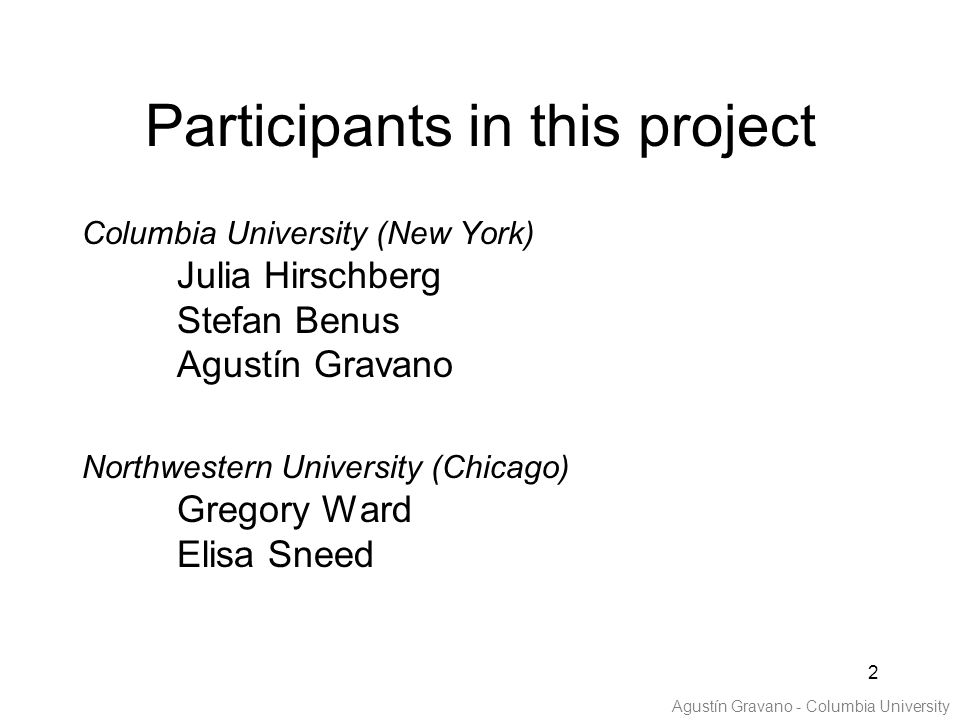 2 Participants in this project Columbia University (New York) Julia Hirschberg Stefan Benus Agustín Gravano Northwestern University (Chicago) Gregory Ward Elisa Sneed Agustín Gravano - Columbia University