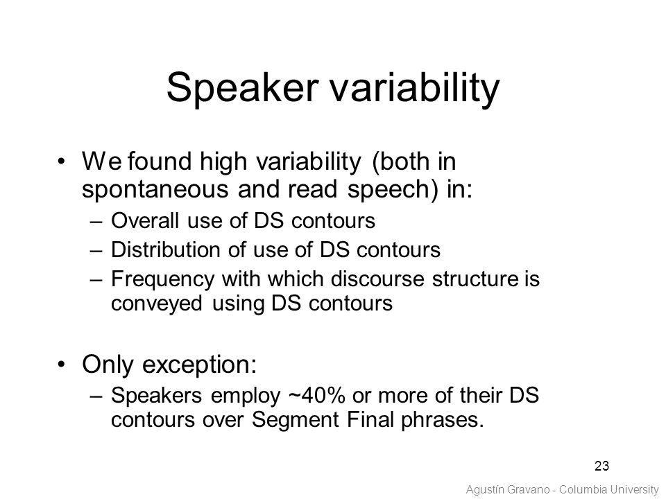 23 Speaker variability We found high variability (both in spontaneous and read speech) in: –Overall use of DS contours –Distribution of use of DS contours –Frequency with which discourse structure is conveyed using DS contours Only exception: –Speakers employ ~40% or more of their DS contours over Segment Final phrases.