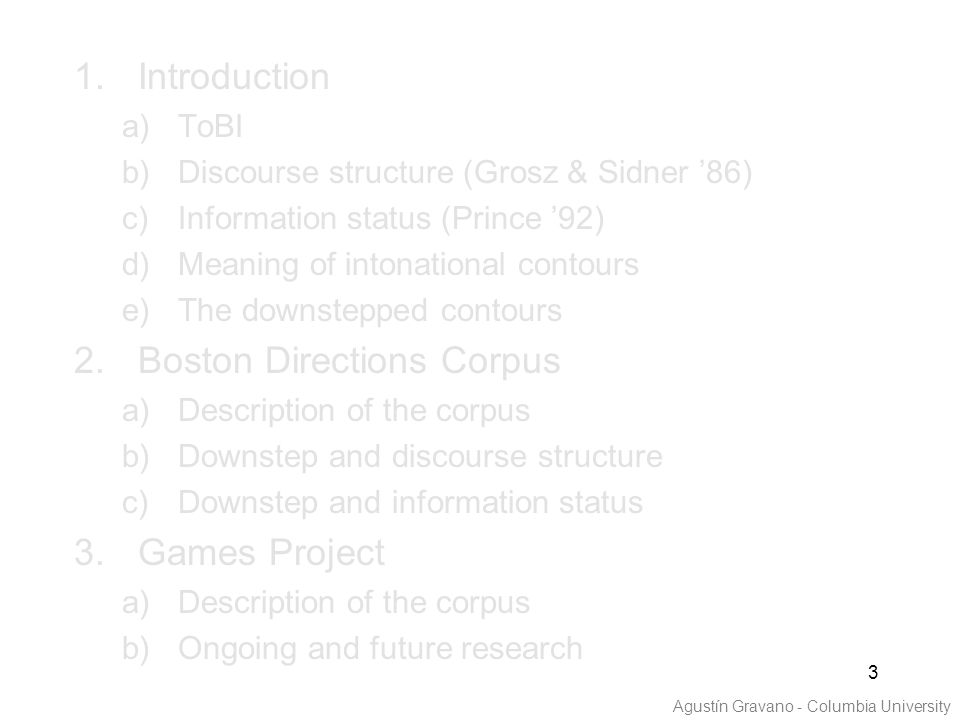 3 1.Introduction a)ToBI b)Discourse structure (Grosz & Sidner '86) c)Information status (Prince '92) d)Meaning of intonational contours e)The downstepped contours 2.Boston Directions Corpus a)Description of the corpus b)Downstep and discourse structure c)Downstep and information status 3.Games Project a)Description of the corpus b)Ongoing and future research Agustín Gravano - Columbia University
