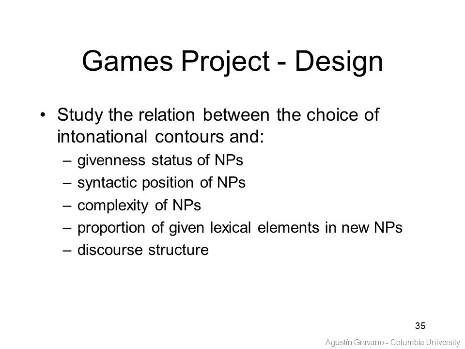 35 Study the relation between the choice of intonational contours and: –givenness status of NPs –syntactic position of NPs –complexity of NPs –proportion of given lexical elements in new NPs –discourse structure Games Project - Design Agustín Gravano - Columbia University