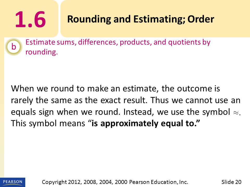 1.6 Rounding and Estimating; Order b Estimate sums, differences, products, and quotients by rounding.