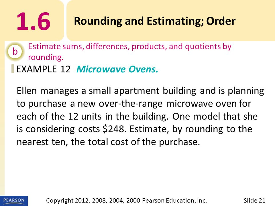 EXAMPLE 1.6 Rounding and Estimating; Order b Estimate sums, differences, products, and quotients by rounding.