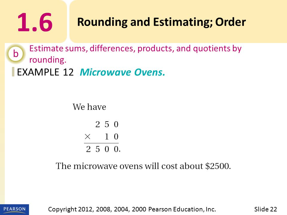 EXAMPLE 1.6 Rounding and Estimating; Order b Estimate sums, differences, products, and quotients by rounding. 12Microwave Ovens. Slide 22Copyright 201