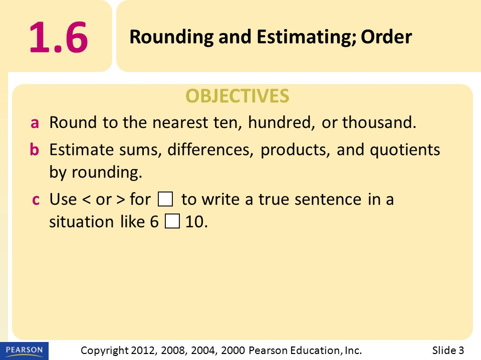 OBJECTIVES 1.6 Rounding and Estimating; Order Slide 3Copyright 2012, 2008, 2004, 2000 Pearson Education, Inc.