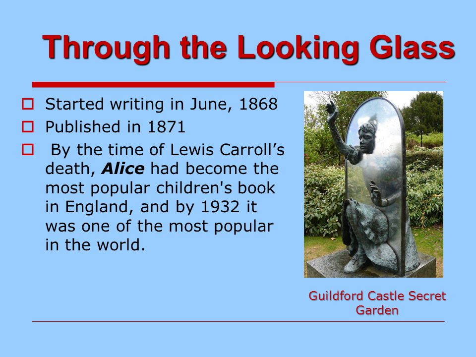 Through the Looking Glass  Started writing in June, 1868  Published in 1871  By the time of Lewis Carroll's death, Alice had become the most popular children s book in England, and by 1932 it was one of the most popular in the world.