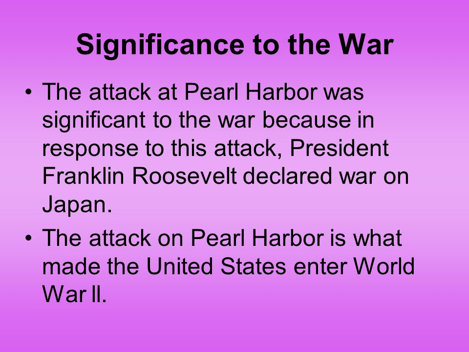 Significance to the War The attack at Pearl Harbor was significant to the war because in response to this attack, President Franklin Roosevelt declared war on Japan.
