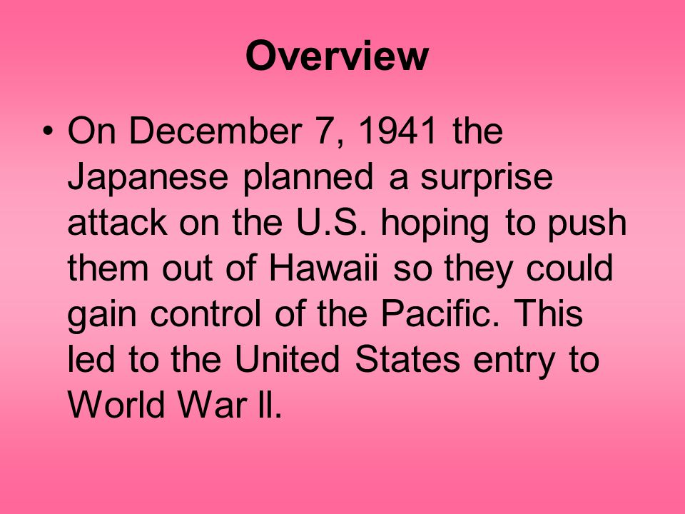 Overview On December 7, 1941 the Japanese planned a surprise attack on the U.S.