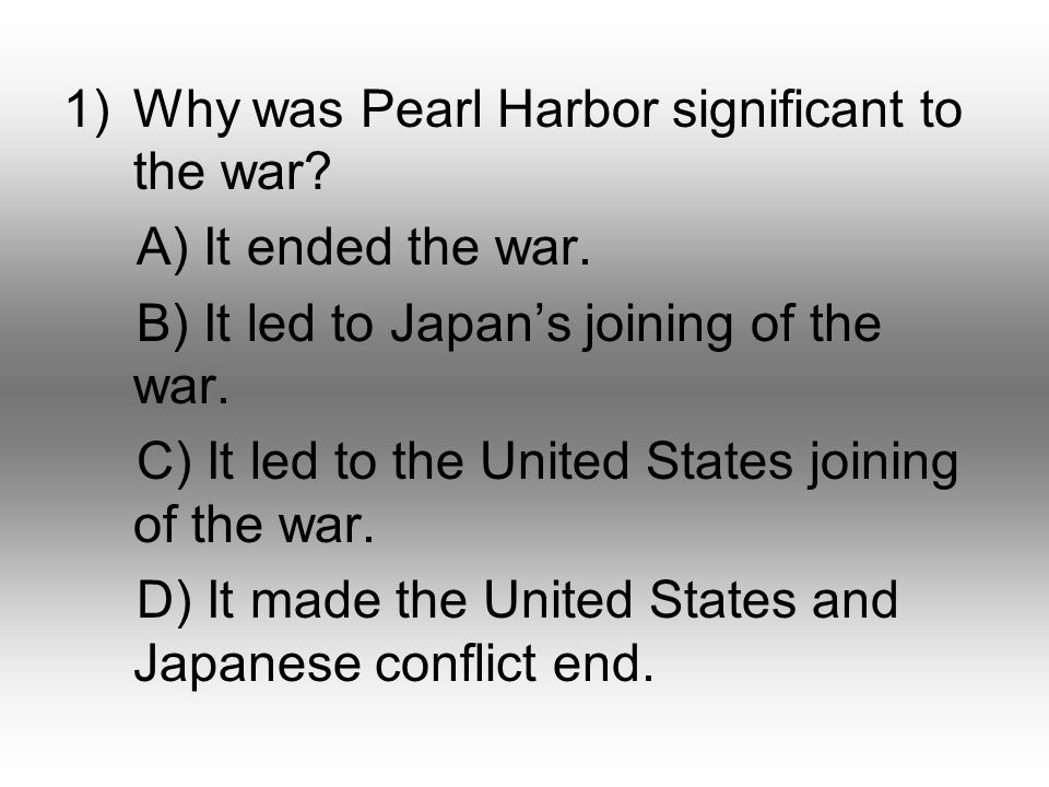 1)Why was Pearl Harbor significant to the war. A) It ended the war.