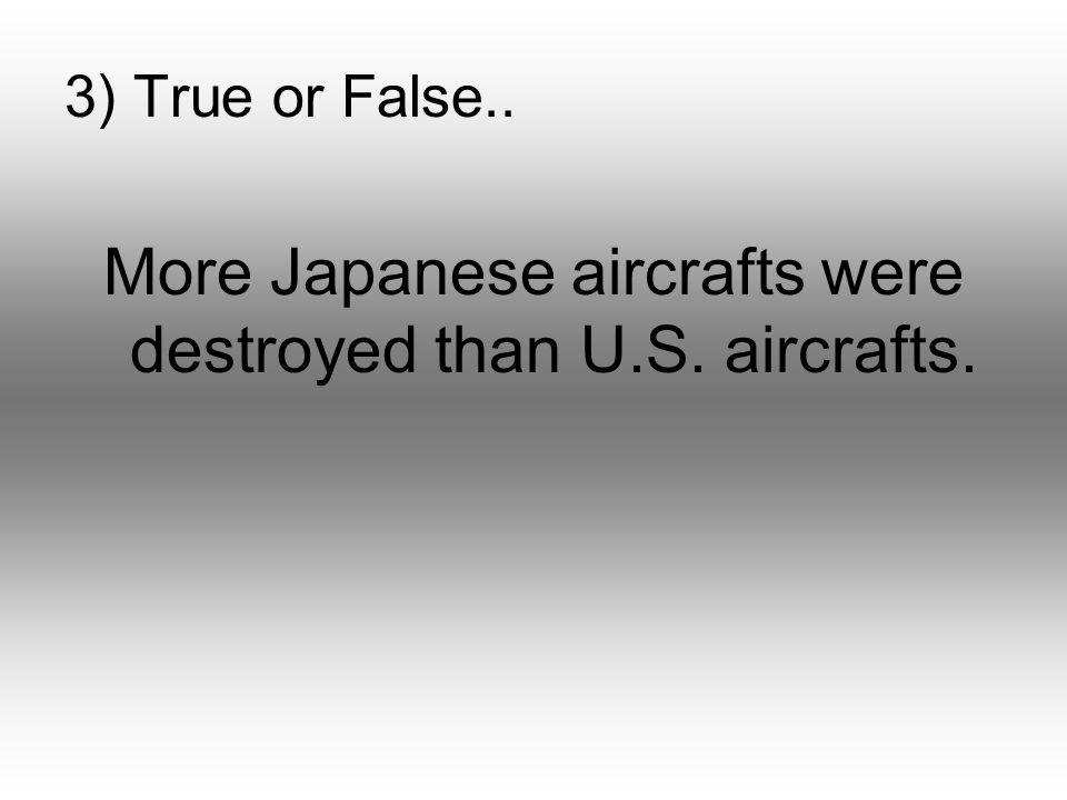 3) True or False.. More Japanese aircrafts were destroyed than U.S. aircrafts.