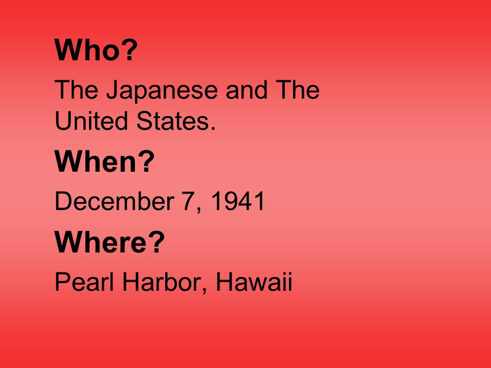 Who The Japanese and The United States. When December 7, 1941 Where Pearl Harbor, Hawaii