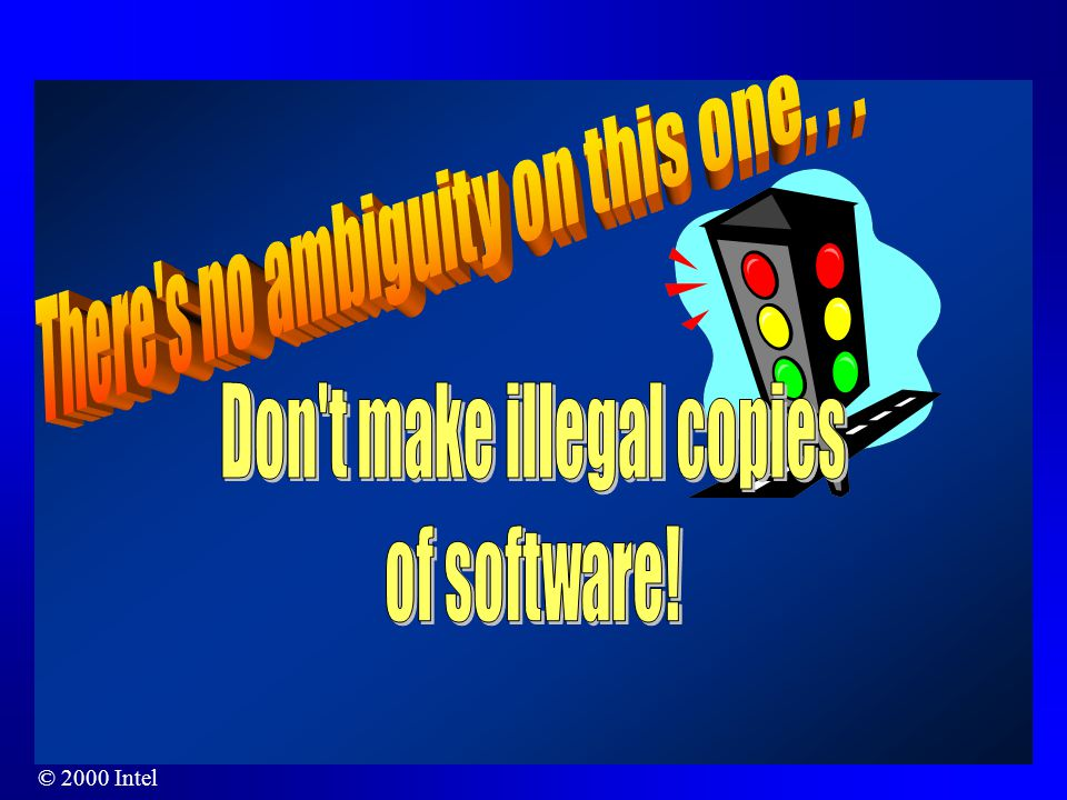 © 2000 Intel Penalties For the unauthorized use and copying of software, penalties include: –Fines up to the actual amount of damages to the copyright