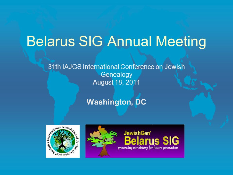 Belarus SIG Annual Meeting 31th IAJGS International Conference on Jewish Genealogy August 18, 2011 Washington, DC
