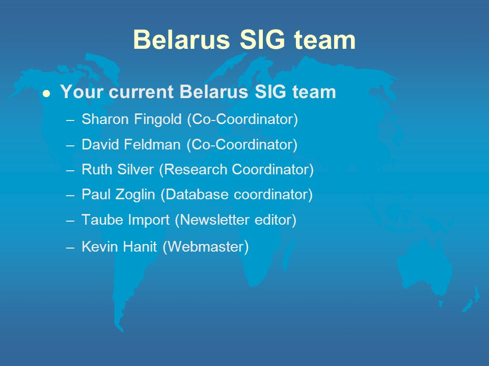 Belarus SIG team l Your current Belarus SIG team –Sharon Fingold (Co-Coordinator) –David Feldman (Co-Coordinator) –Ruth Silver (Research Coordinator) –Paul Zoglin (Database coordinator) –Taube Import (Newsletter editor) –Kevin Hanit (Webmaster )