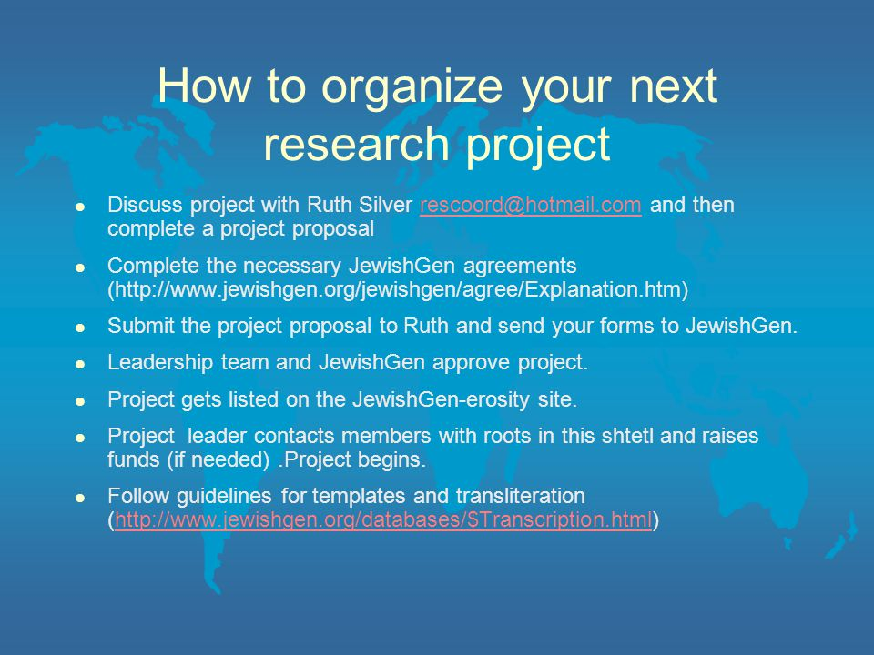 How to organize your next research project l Discuss project with Ruth Silver rescoord@hotmail.com and then complete a project proposalrescoord@hotmail.com l Complete the necessary JewishGen agreements (http://www.jewishgen.org/jewishgen/agree/Explanation.htm) l Submit the project proposal to Ruth and send your forms to JewishGen.
