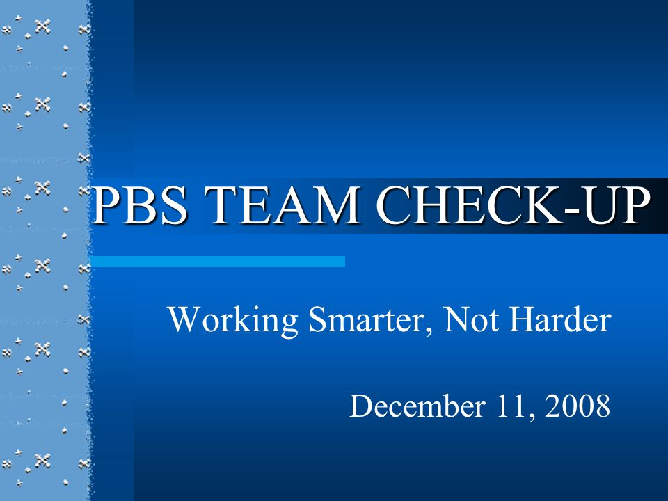 Working Smarter, Not Harder December 11, 2008 PBS TEAM CHECK-UP