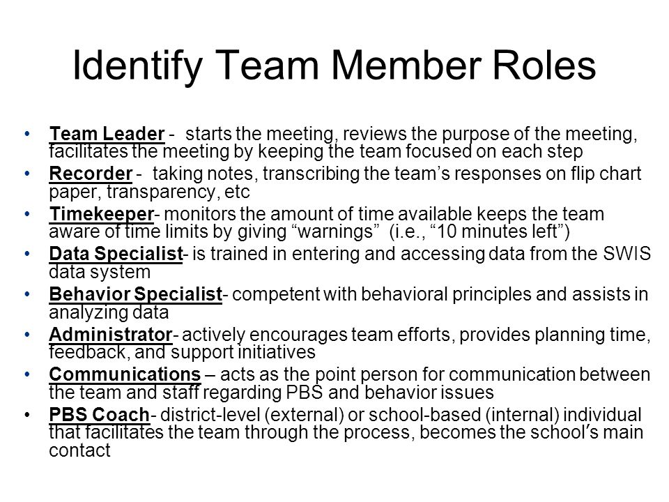 Identify Team Member Roles Team Leader - starts the meeting, reviews the purpose of the meeting, facilitates the meeting by keeping the team focused on each step Recorder - taking notes, transcribing the team's responses on flip chart paper, transparency, etc Timekeeper- monitors the amount of time available keeps the team aware of time limits by giving warnings (i.e., 10 minutes left ) Data Specialist- is trained in entering and accessing data from the SWIS data system Behavior Specialist- competent with behavioral principles and assists in analyzing data Administrator- actively encourages team efforts, provides planning time, feedback, and support initiatives Communications – acts as the point person for communication between the team and staff regarding PBS and behavior issues PBS Coach- district-level (external) or school-based (internal) individual that facilitates the team through the process, becomes the school ' s main contact