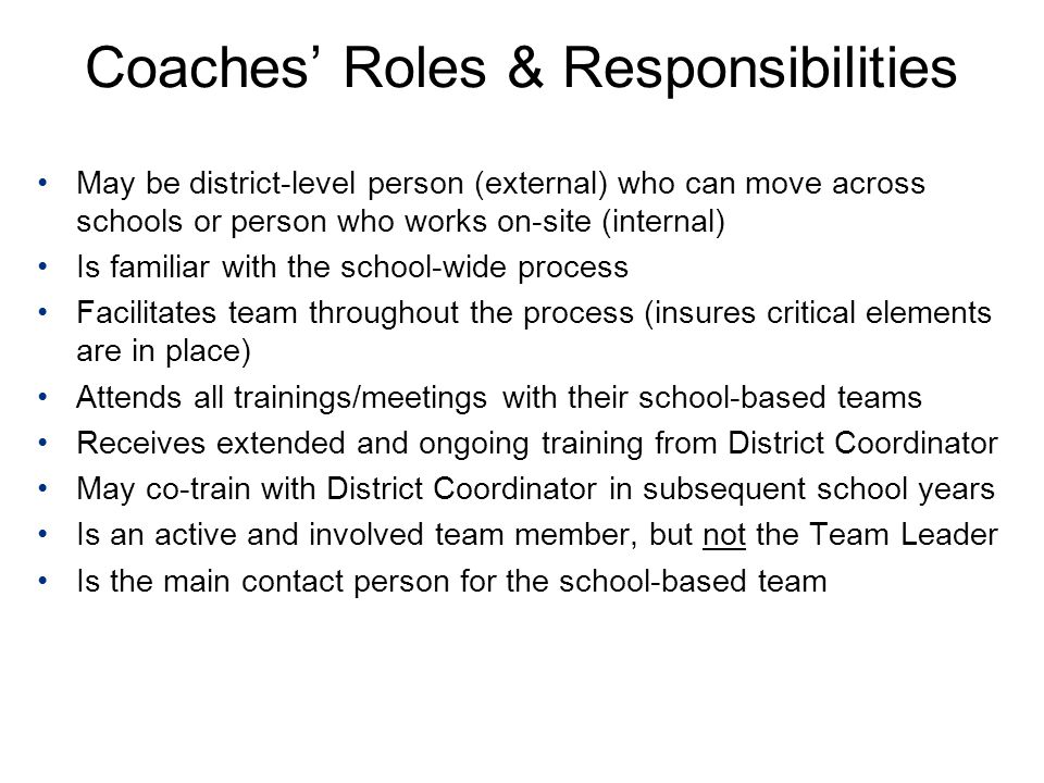 Coaches' Roles & Responsibilities May be district-level person (external) who can move across schools or person who works on-site (internal) Is familiar with the school-wide process Facilitates team throughout the process (insures critical elements are in place) Attends all trainings/meetings with their school-based teams Receives extended and ongoing training from District Coordinator May co-train with District Coordinator in subsequent school years Is an active and involved team member, but not the Team Leader Is the main contact person for the school-based team