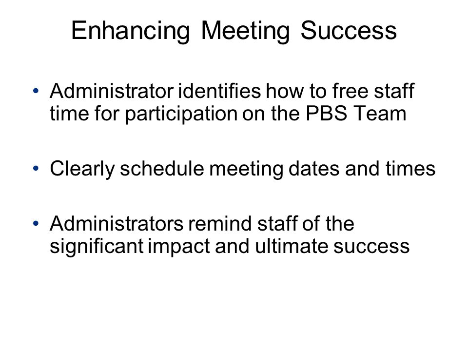 Enhancing Meeting Success Administrator identifies how to free staff time for participation on the PBS Team Clearly schedule meeting dates and times Administrators remind staff of the significant impact and ultimate success