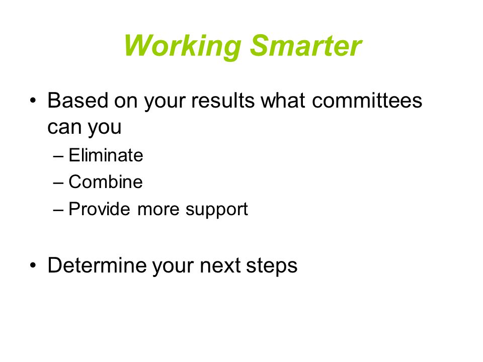 Working Smarter Based on your results what committees can you –Eliminate –Combine –Provide more support Determine your next steps